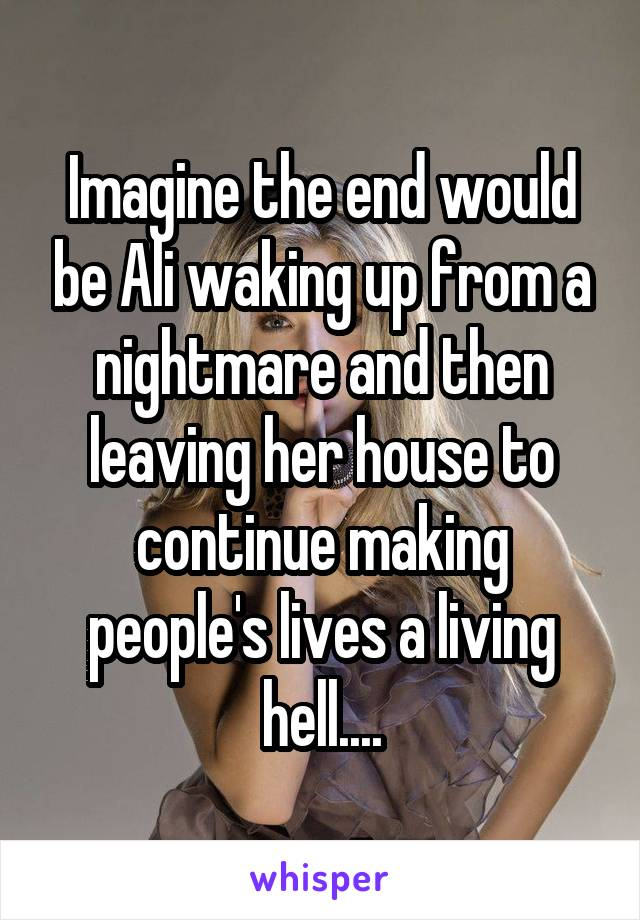 Imagine the end would be Ali waking up from a nightmare and then leaving her house to continue making people's lives a living hell....