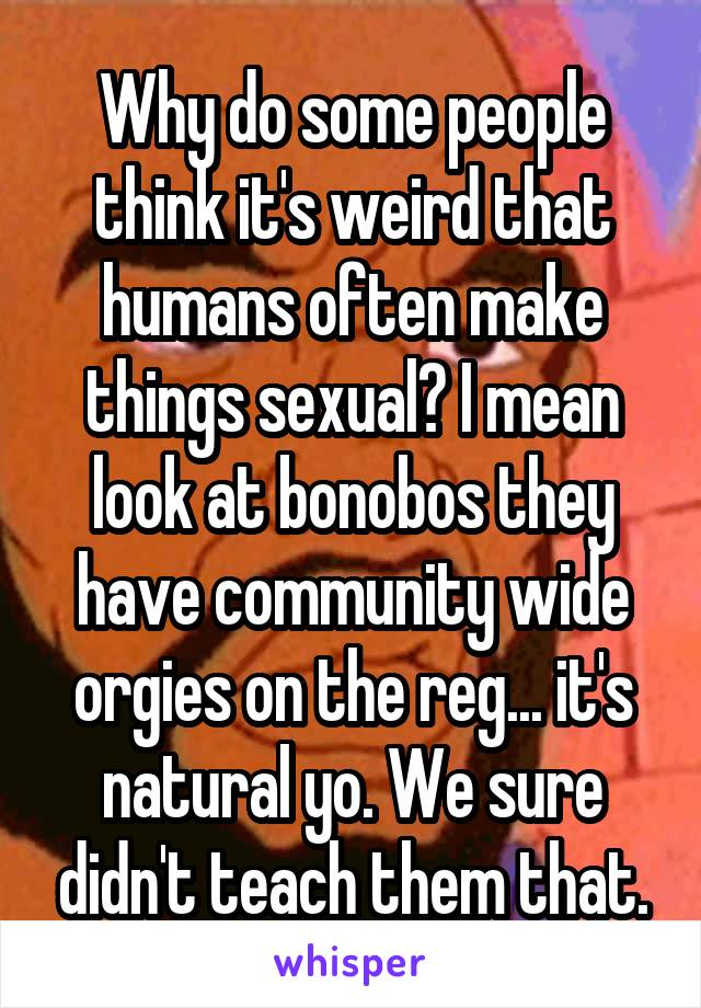 Why do some people think it's weird that humans often make things sexual? I mean look at bonobos they have community wide orgies on the reg... it's natural yo. We sure didn't teach them that.