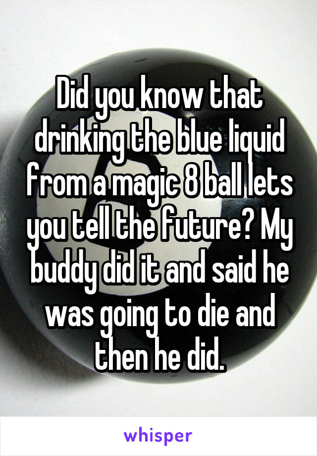 Did you know that drinking the blue liquid from a magic 8 ball lets you tell the future? My buddy did it and said he was going to die and then he did.