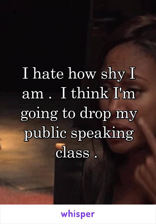 I hate how shy I am .  I think I'm going to drop my public speaking class .
