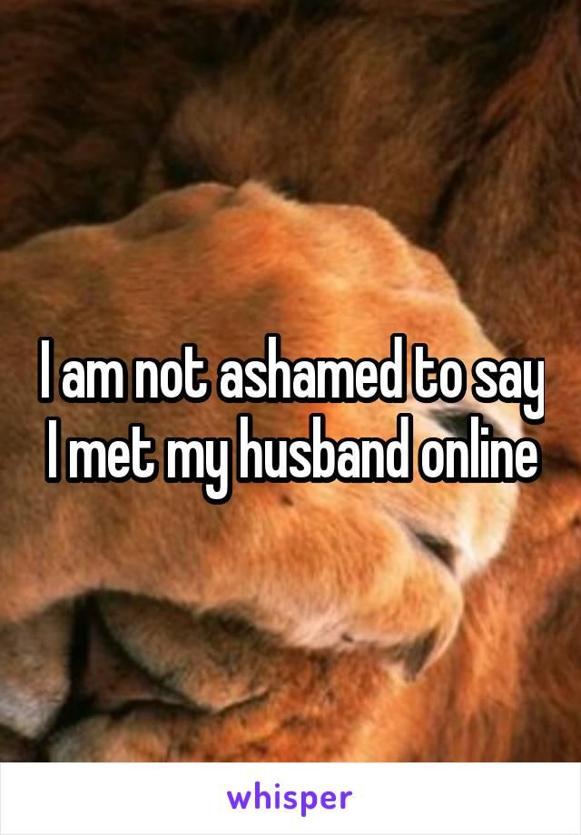 I am not ashamed to say I met my husband online