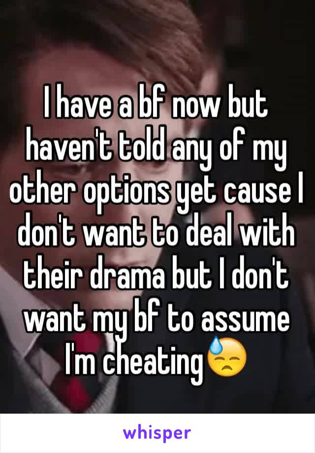 I have a bf now but haven't told any of my other options yet cause I don't want to deal with their drama but I don't want my bf to assume I'm cheating😓