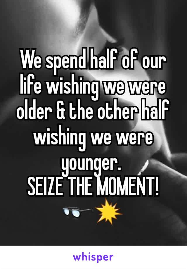 We spend half of our life wishing we were older & the other half wishing we were younger.  SEIZE THE MOMENT! 👓💥