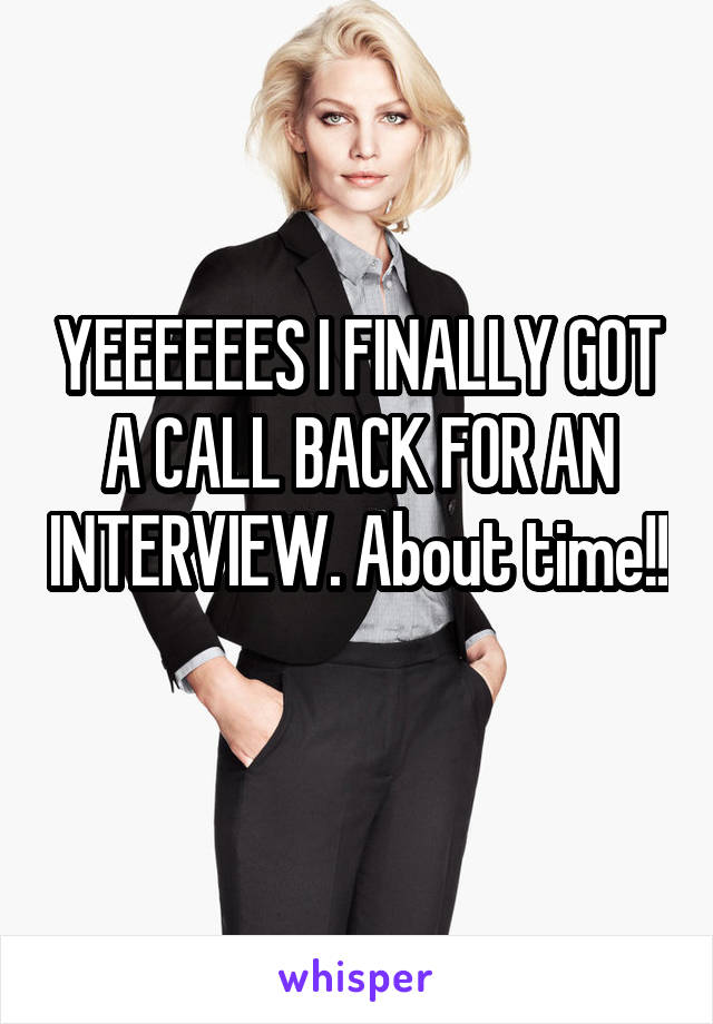 YEEEEEES I FINALLY GOT A CALL BACK FOR AN INTERVIEW. About time!!