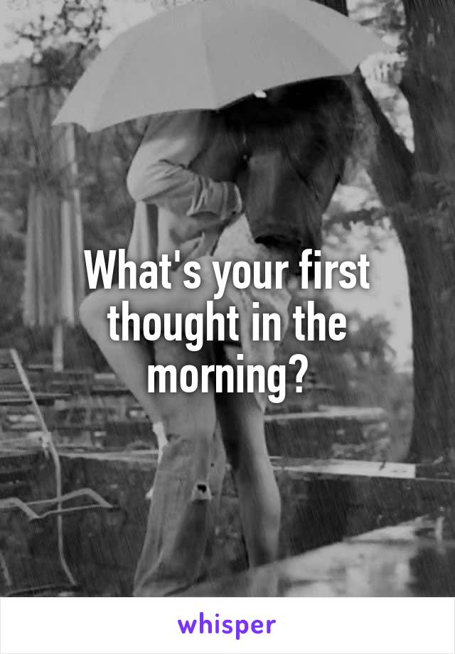 What's your first thought in the morning?
