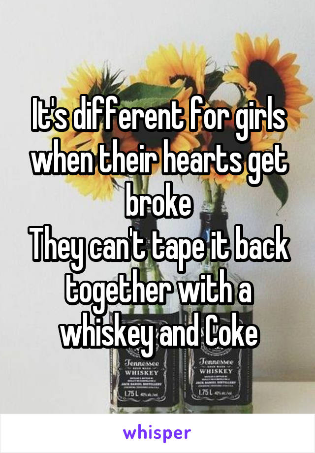 It's different for girls when their hearts get broke They can't tape it back together with a whiskey and Coke