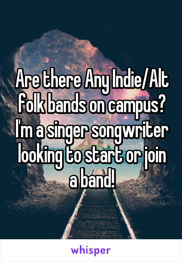 Are there Any Indie/Alt folk bands on campus? I'm a singer songwriter looking to start or join a band!