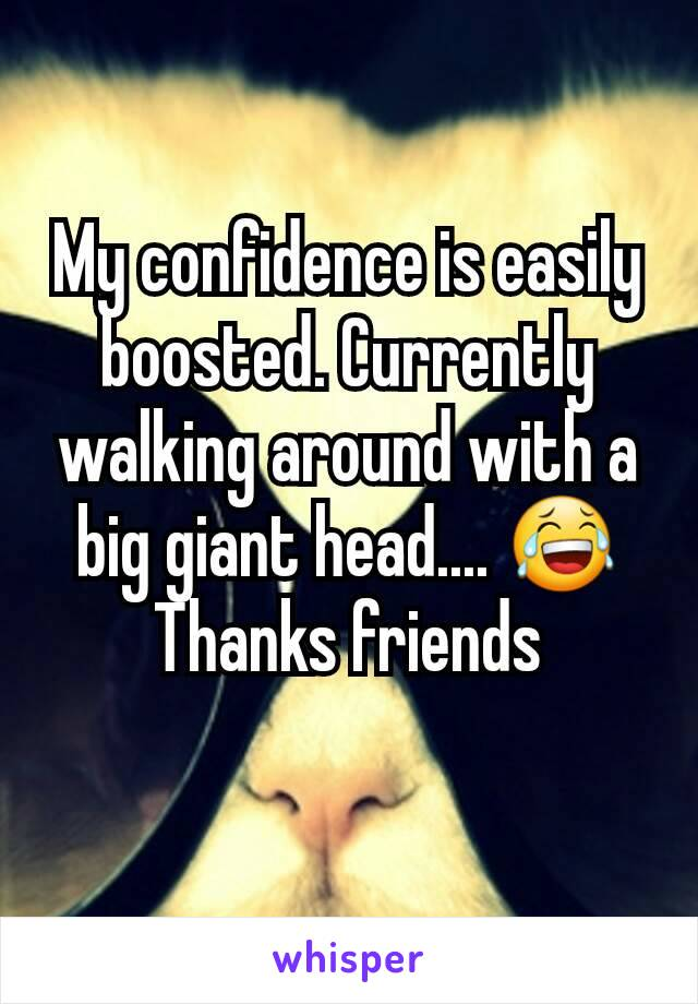 My confidence is easily boosted. Currently walking around with a big giant head.... 😂Thanks friends