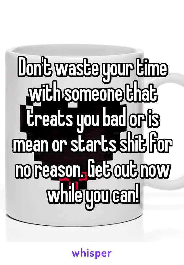 Don't waste your time with someone that treats you bad or is mean or starts shit for no reason. Get out now while you can!