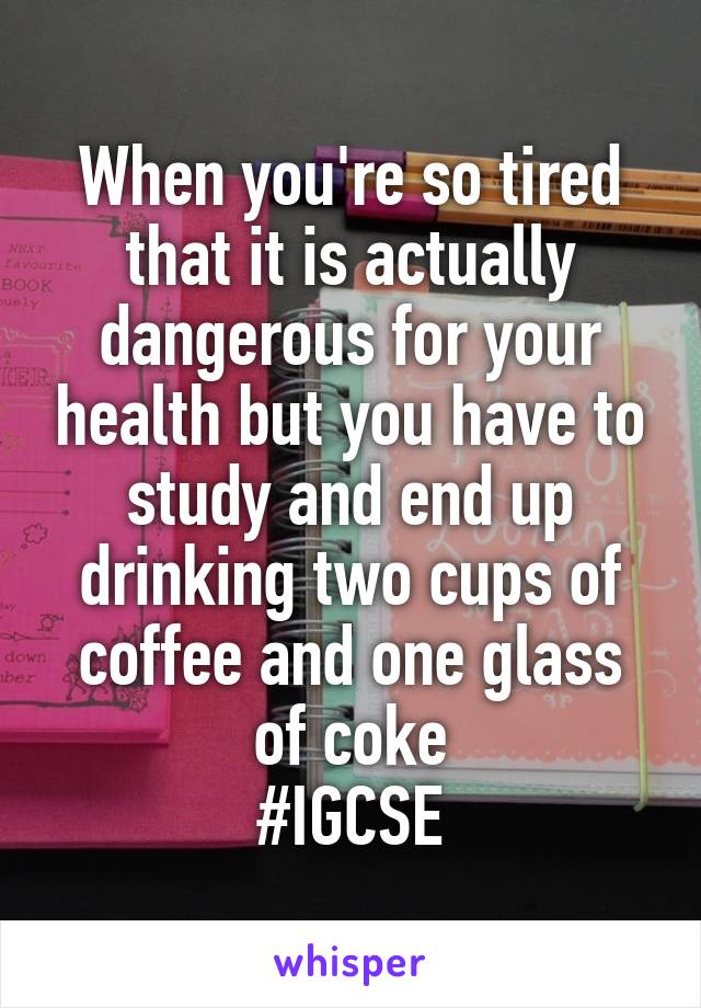 When you're so tired that it is actually dangerous for your health but you have to study and end up drinking two cups of coffee and one glass of coke #IGCSE