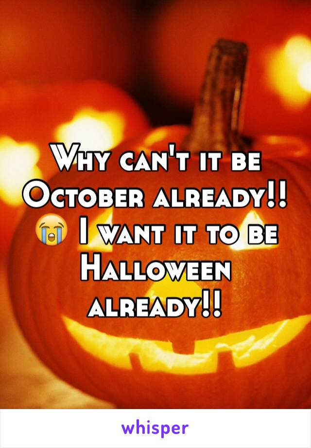 Why can't it be October already!! 😭 I want it to be Halloween already!!