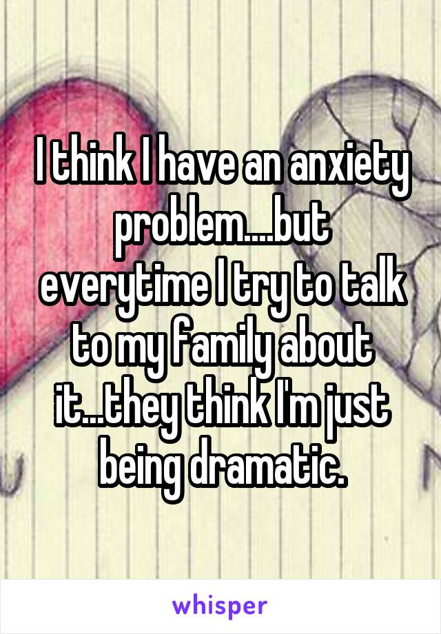 I think I have an anxiety problem....but everytime I try to talk to my family about it...they think I'm just being dramatic.
