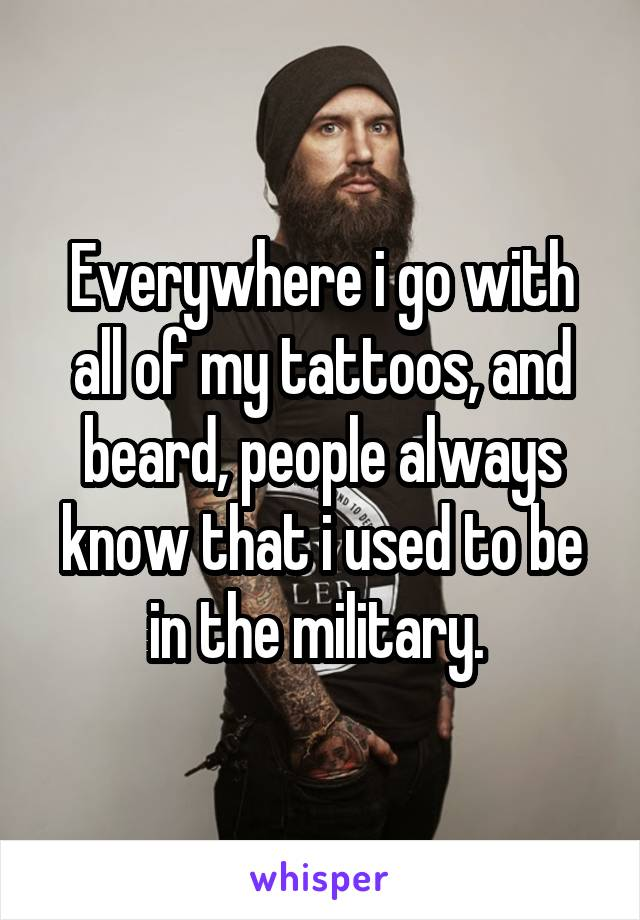 Everywhere i go with all of my tattoos, and beard, people always know that i used to be in the military.