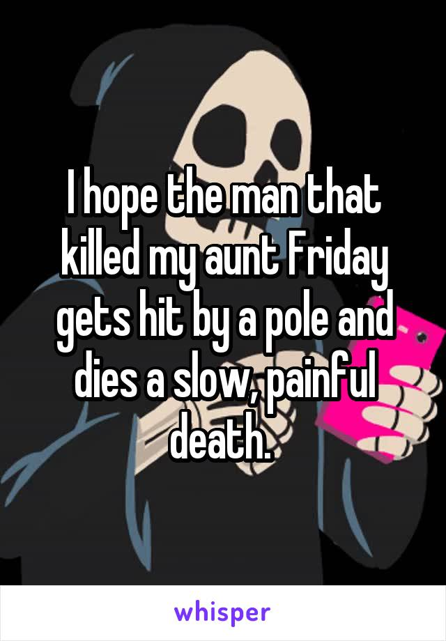 I hope the man that killed my aunt Friday gets hit by a pole and dies a slow, painful death.