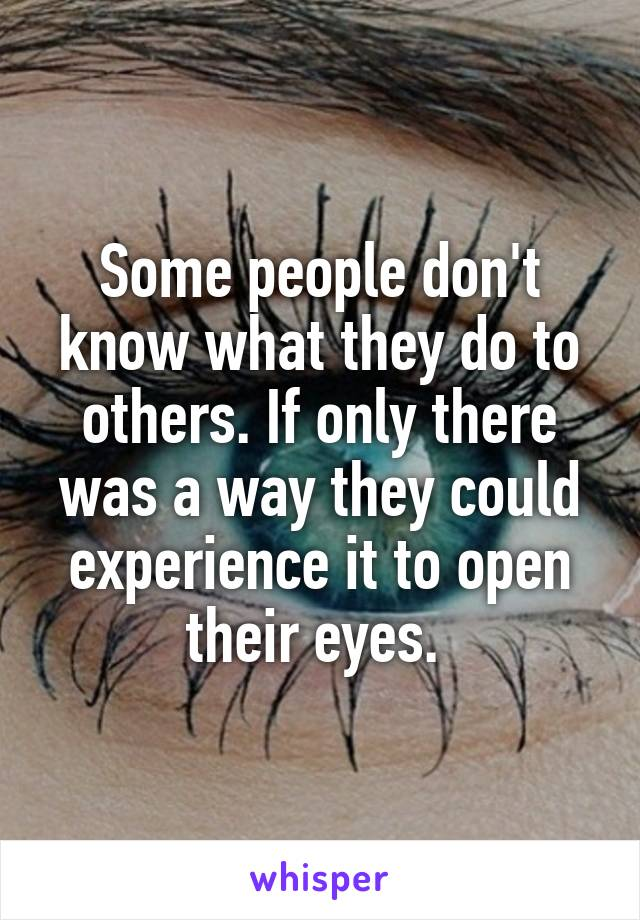 Some people don't know what they do to others. If only there was a way they could experience it to open their eyes.