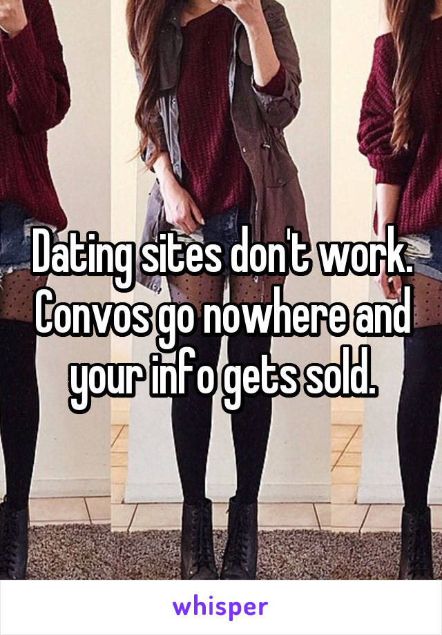 Dating sites don't work. Convos go nowhere and your info gets sold.