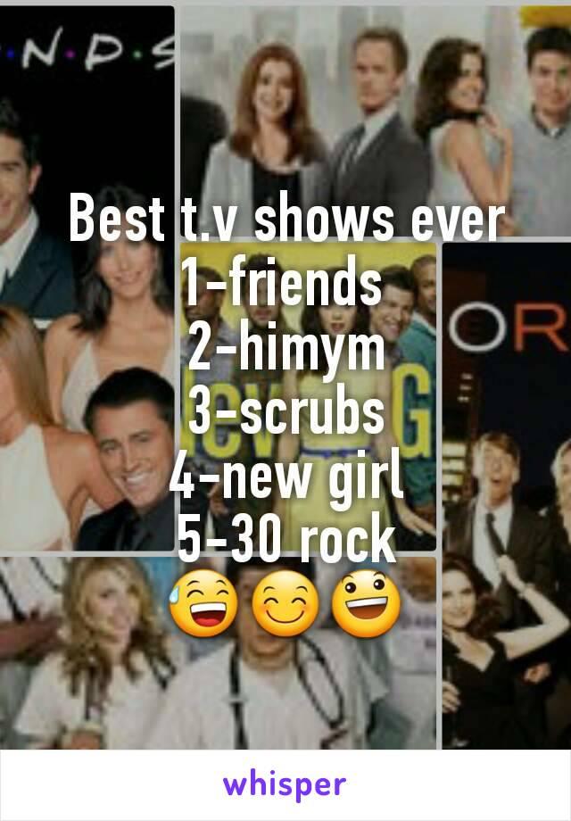 Best t.v shows ever 1-friends  2-himym 3-scrubs 4-new girl 5-30 rock 😅😊😃