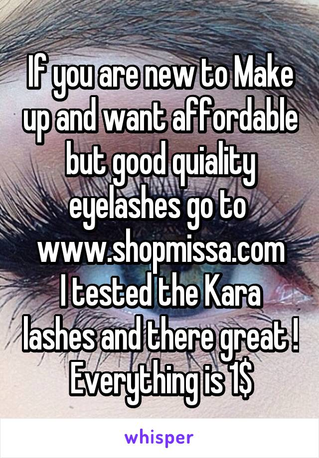 If you are new to Make up and want affordable but good quiality eyelashes go to  www.shopmissa.com I tested the Kara lashes and there great ! Everything is 1$