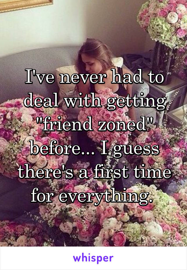 """I've never had to deal with getting """"friend zoned"""" before... I guess there's a first time for everything."""