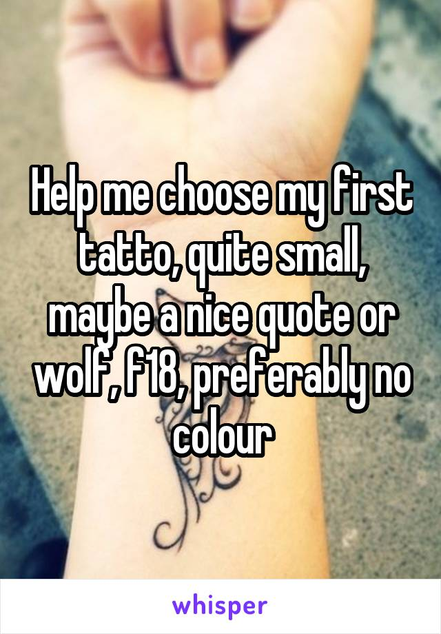 Help me choose my first tatto, quite small, maybe a nice quote or wolf, f18, preferably no colour