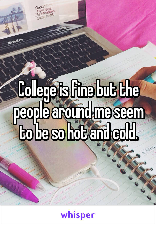 College is fine but the people around me seem to be so hot and cold.
