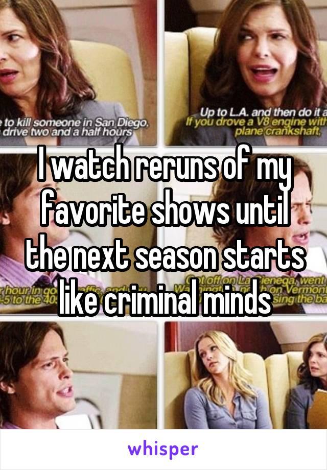 I watch reruns of my favorite shows until the next season starts like criminal minds