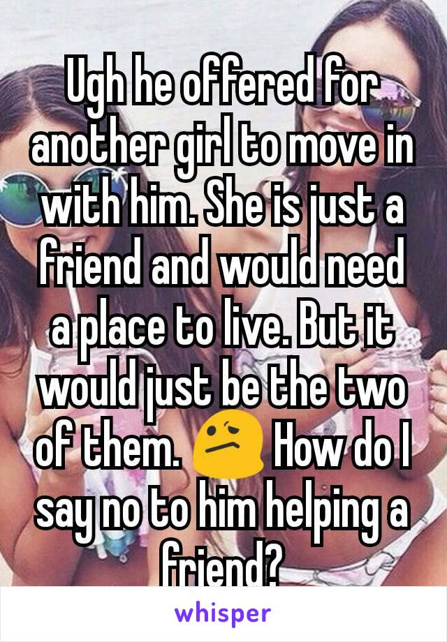 Ugh he offered for another girl to move in with him. She is just a friend and would need a place to live. But it would just be the two of them. 😕 How do I say no to him helping a friend?