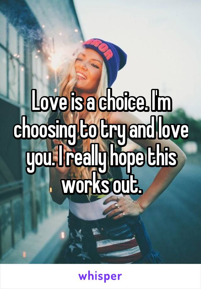 Love is a choice. I'm choosing to try and love you. I really hope this works out.