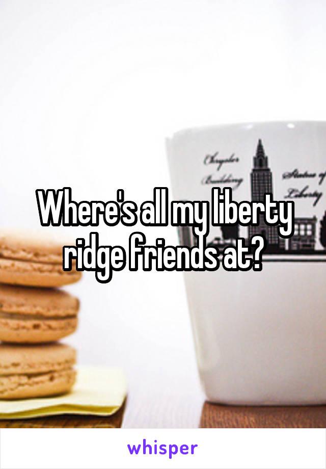 Where's all my liberty ridge friends at?