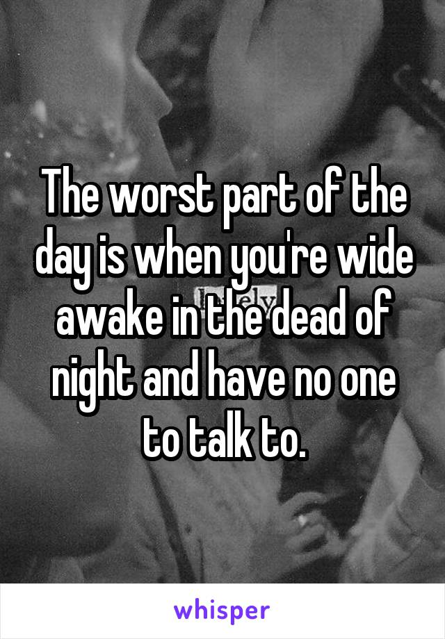 The worst part of the day is when you're wide awake in the dead of night and have no one to talk to.