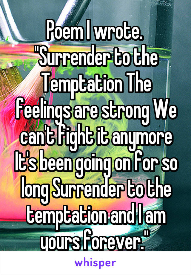 """Poem I wrote.  """"Surrender to the Temptation The feelings are strong We can't fight it anymore It's been going on for so long Surrender to the temptation and I am yours forever."""""""
