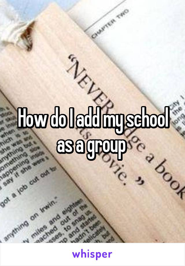 How do I add my school as a group