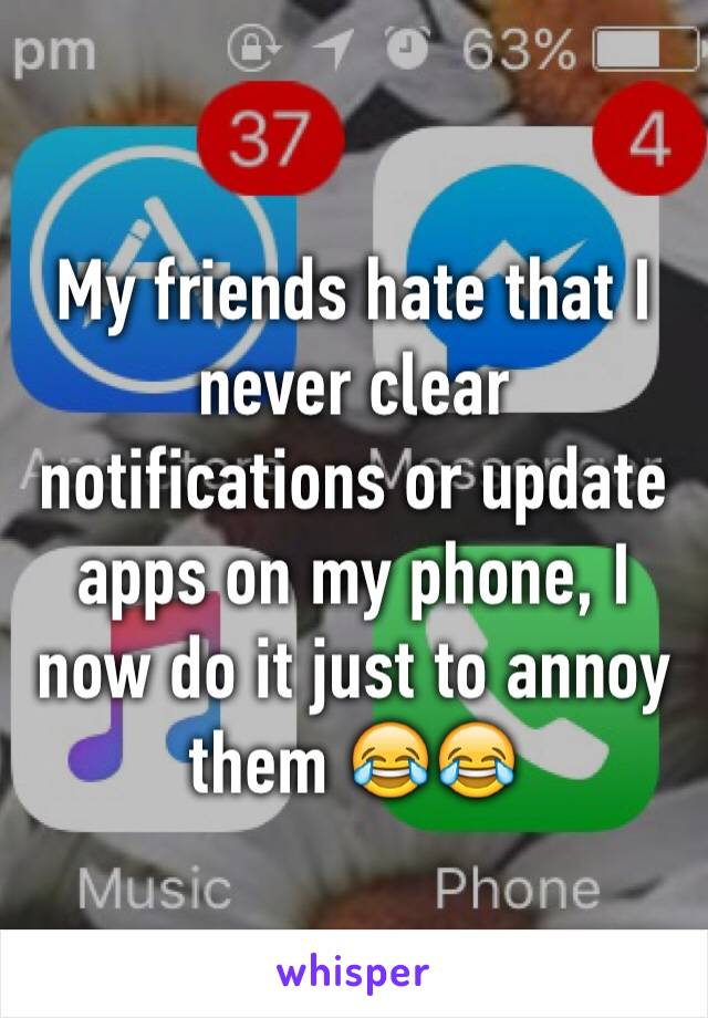 My friends hate that I never clear notifications or update apps on my phone, I now do it just to annoy them 😂😂