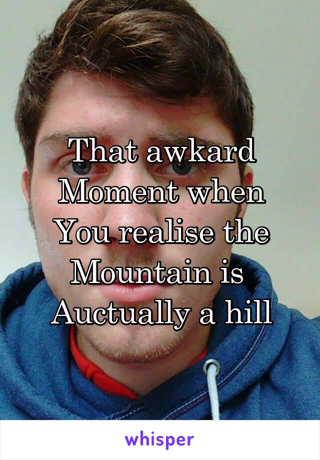 That awkard Moment when You realise the Mountain is  Auctually a hill