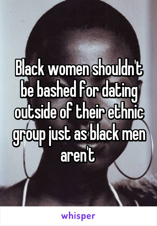 Black women shouldn't be bashed for dating outside of their ethnic group just as black men aren't