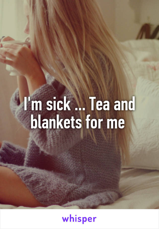 I'm sick ... Tea and blankets for me