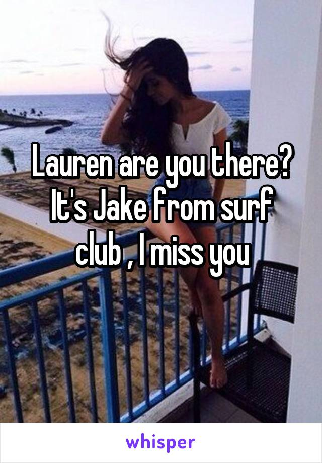 Lauren are you there? It's Jake from surf club , I miss you