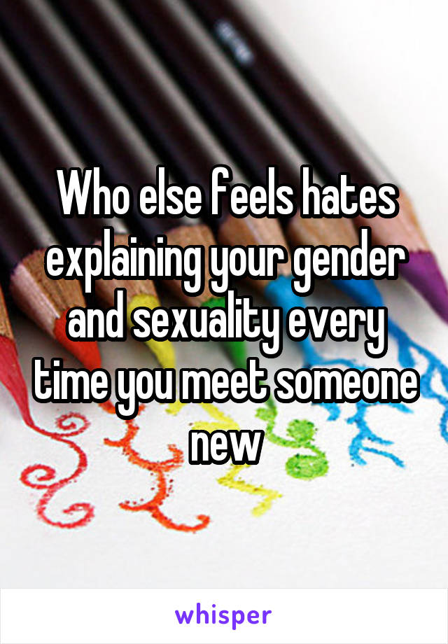 Who else feels hates explaining your gender and sexuality every time you meet someone new