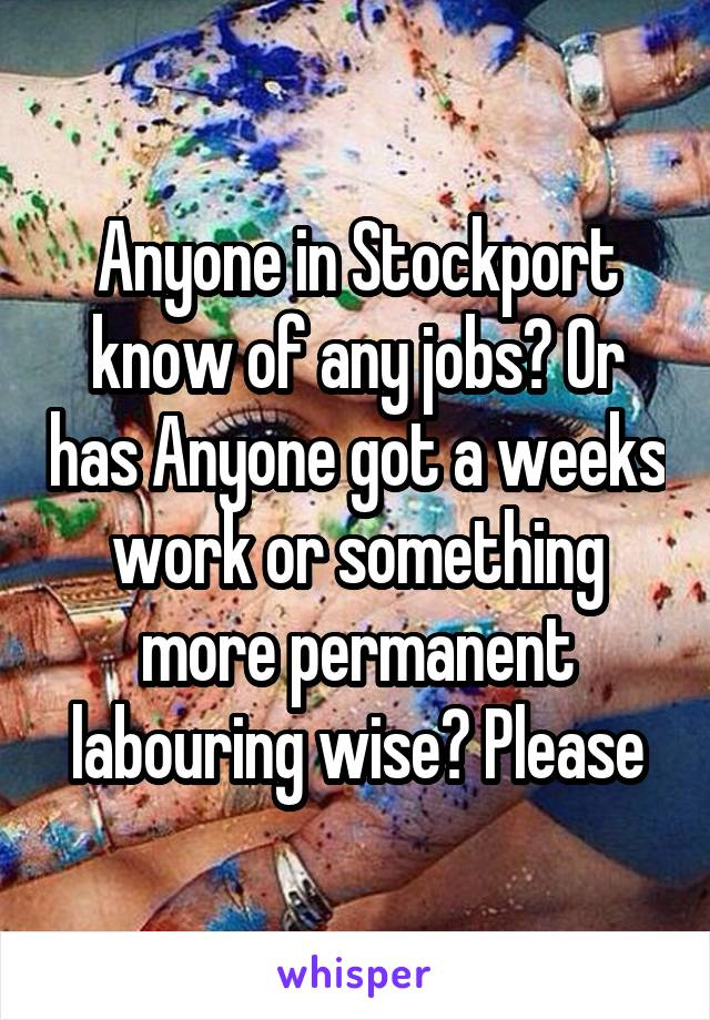 Anyone in Stockport know of any jobs? Or has Anyone got a weeks work or something more permanent labouring wise? Please