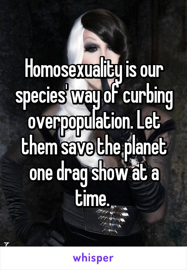 Homosexuality is our species' way of curbing overpopulation. Let them save the planet one drag show at a time.