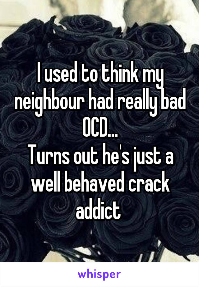 I used to think my neighbour had really bad OCD... Turns out he's just a well behaved crack addict