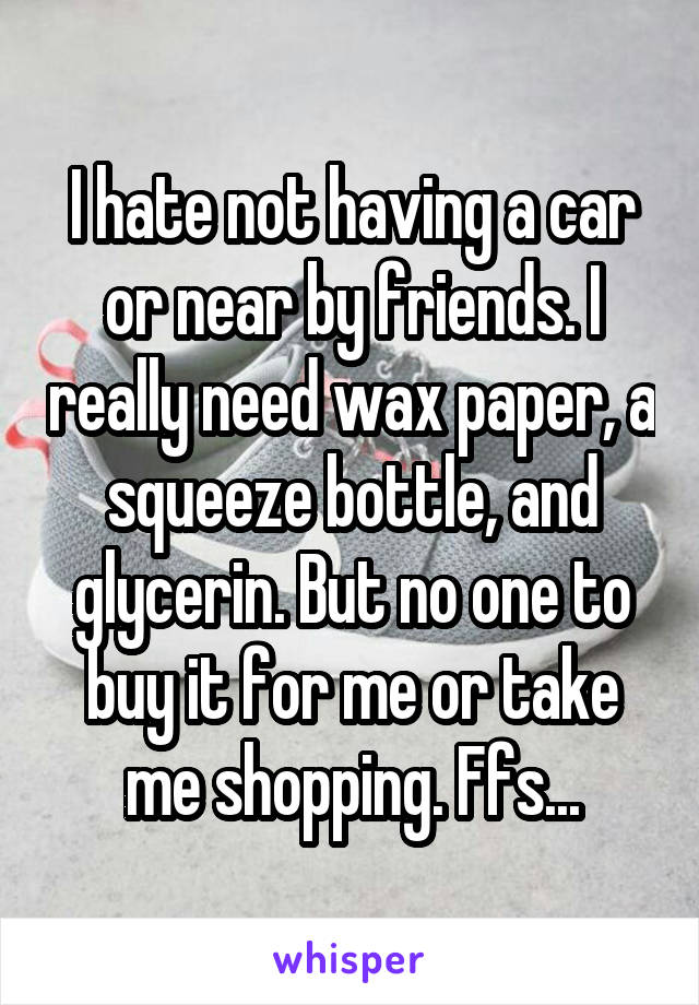 I hate not having a car or near by friends. I really need wax paper, a squeeze bottle, and glycerin. But no one to buy it for me or take me shopping. Ffs...