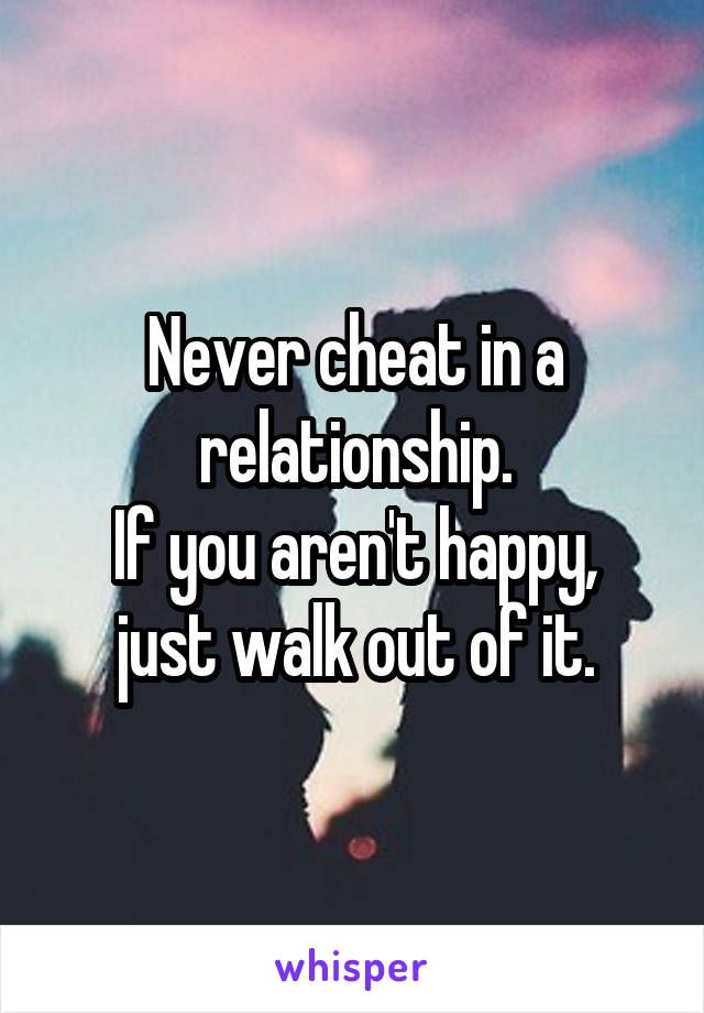 Never cheat in a relationship. If you aren't happy, just walk out of it.