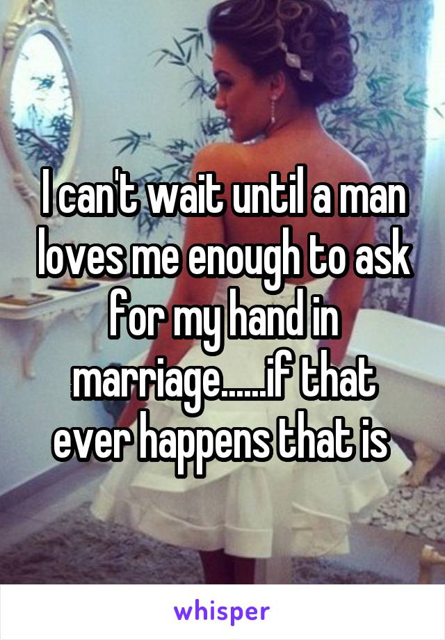 I can't wait until a man loves me enough to ask for my hand in marriage......if that ever happens that is