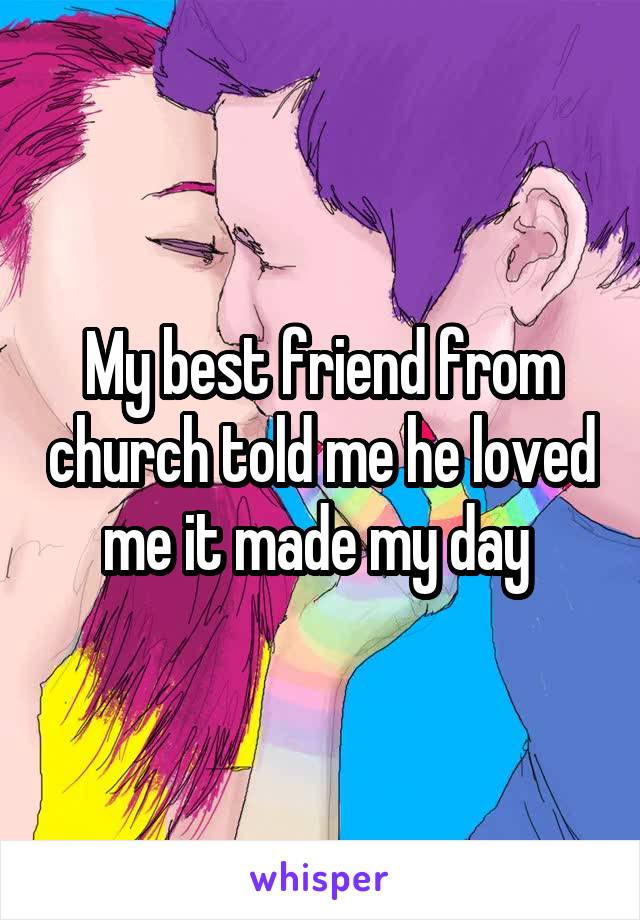 My best friend from church told me he loved me it made my day