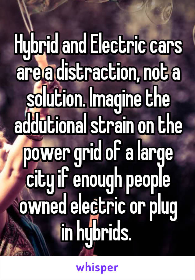 Hybrid and Electric cars are a distraction, not a solution. Imagine the addutional strain on the power grid of a large city if enough people owned electric or plug in hybrids.