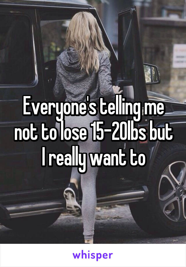 Everyone's telling me not to lose 15-20lbs but I really want to