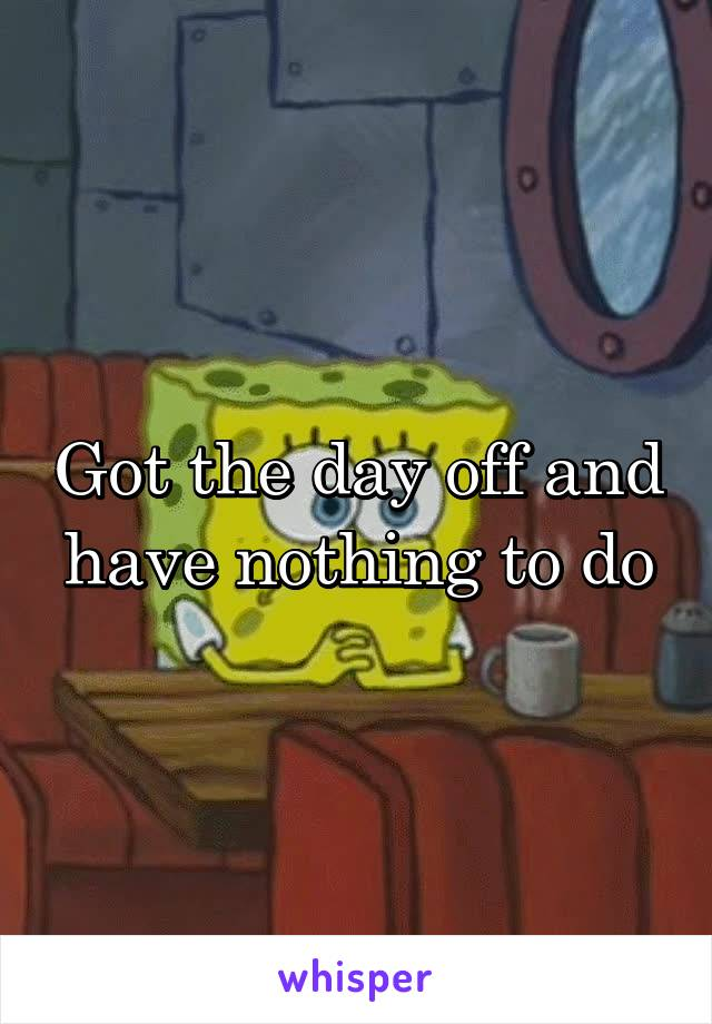 Got the day off and have nothing to do