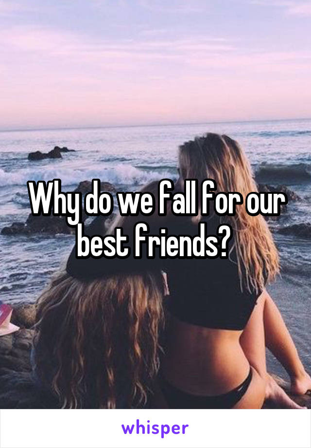 Why do we fall for our best friends?