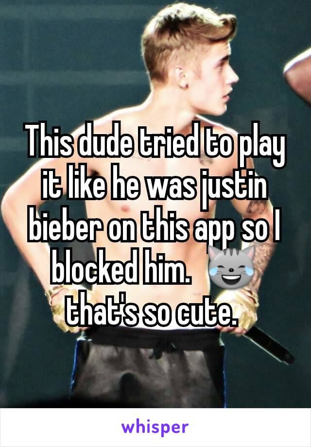 This dude tried to play it like he was justin bieber on this app so I blocked him.  😹 that's so cute.